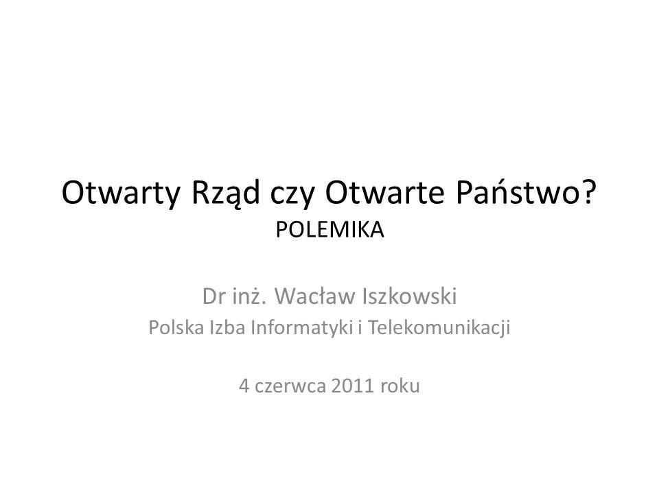 Otwarty Rząd czy Otwarte Państwo? POLEMIKA Dr inż. Wacław Iszkowski Polska Izba Informatyki i Telekomunikacji 4 czerwca 2011 roku