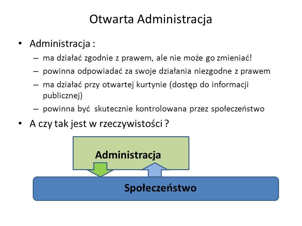 Otwarta Administracja Administracja : – ma działać zgodnie z prawem, ale nie może go zmieniać! – powinna odpowiadać za swoje działania niezgodne z pra