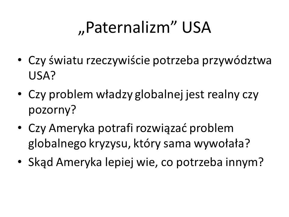 Paternalizm USA Czy światu rzeczywiście potrzeba przywództwa USA? Czy problem władzy globalnej jest realny czy pozorny? Czy Ameryka potrafi rozwiązać