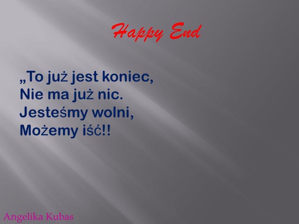 Happy End To ju ż jest koniec, Nie ma ju ż nic. Jeste ś my wolni, Mo ż emy i ść !! Angelika Kubas
