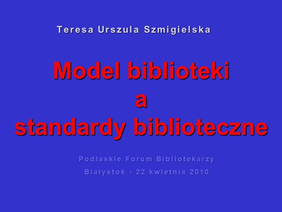 Model biblioteki a standardy biblioteczne Teresa Urszula Szmigielska Podlaskie Forum Bibliotekarzy Białystok - 22 kwietnia 2010