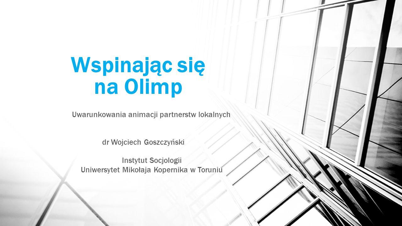 Wspinając się na Olimp Uwarunkowania animacji partnerstw lokalnych dr Wojciech Goszczyński Instytut Socjologii Uniwersytet Mikołaja Kopernika w Toruni