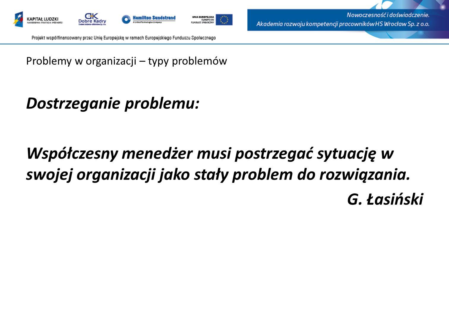 Problemy w organizacji – typy problemów Dostrzeganie problemu: Współczesny menedżer musi postrzegać sytuację w swojej organizacji jako stały problem do rozwiązania.