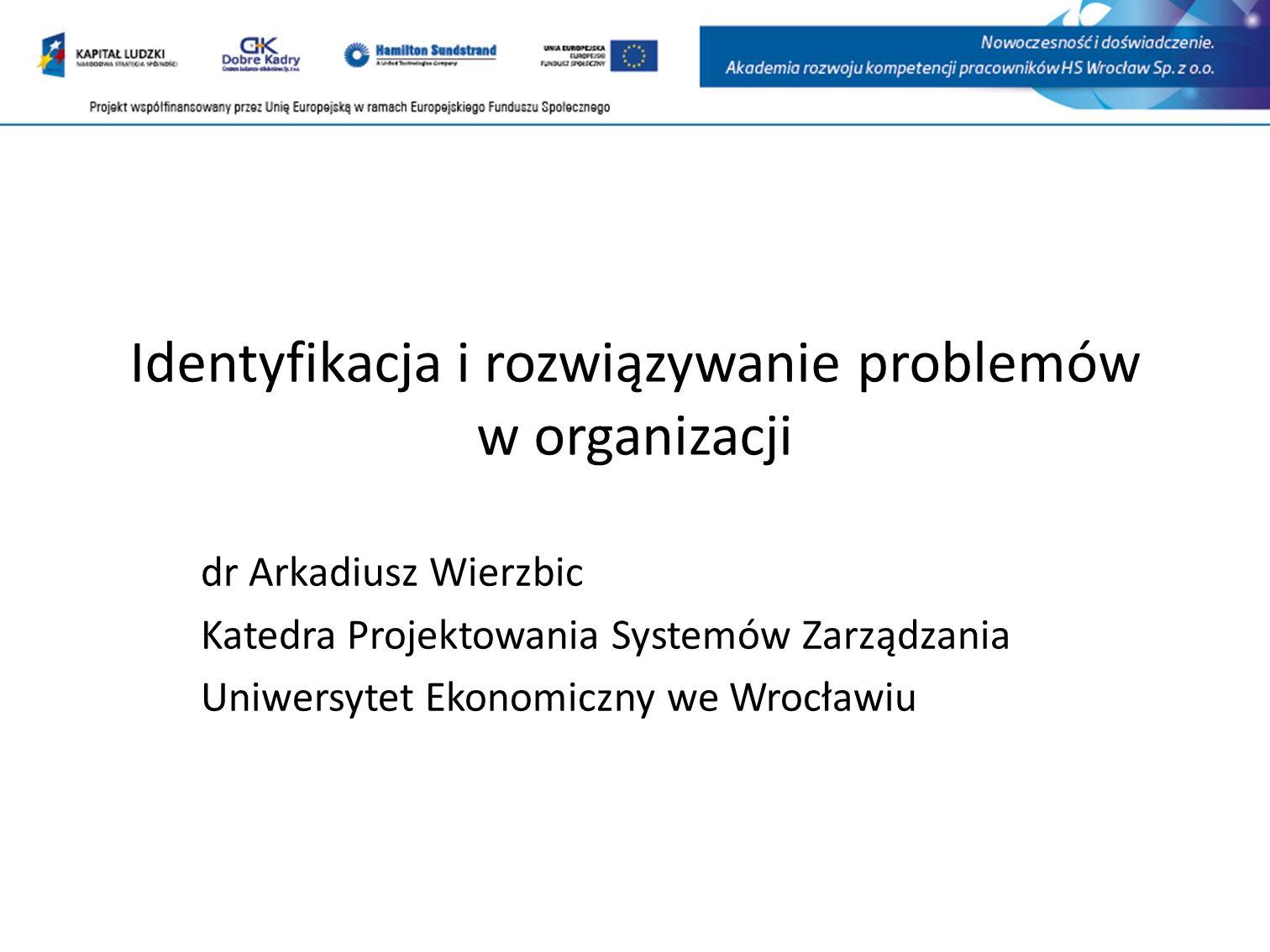 Identyfikacja i rozwiązywanie problemów w organizacji dr Arkadiusz Wierzbic Katedra Projektowania Systemów Zarządzania Uniwersytet Ekonomiczny we Wrocławiu