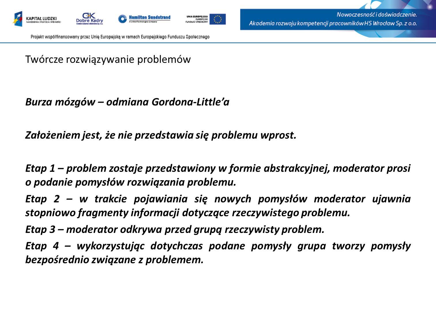 Twórcze rozwiązywanie problemów Burza mózgów – odmiana Gordona-Littlea Założeniem jest, że nie przedstawia się problemu wprost.