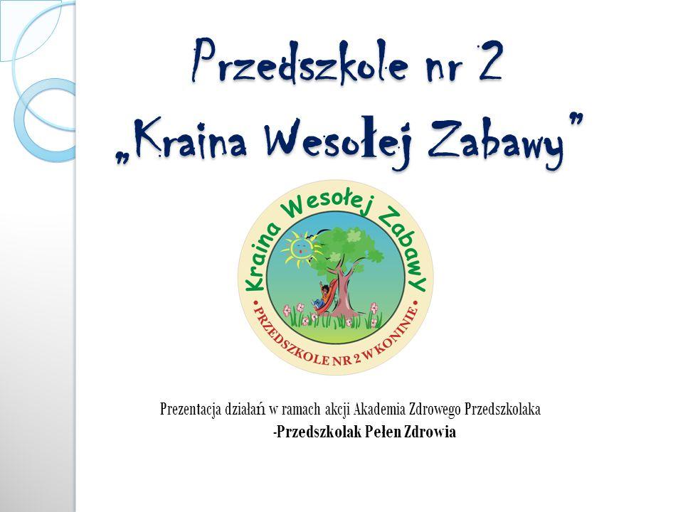 Przedszkole nr 2 Kraina Weso ł ej Zabawy Prezentacja działa ń w ramach akcji Akademia Zdrowego Przedszkolaka -Przedszkolak Pełen Zdrowia