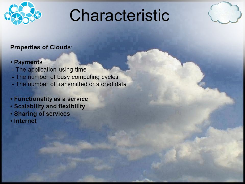 Characteristic Properties of Clouds: Payments - The application using time - The number of busy computing cycles - The number of transmitted or stored