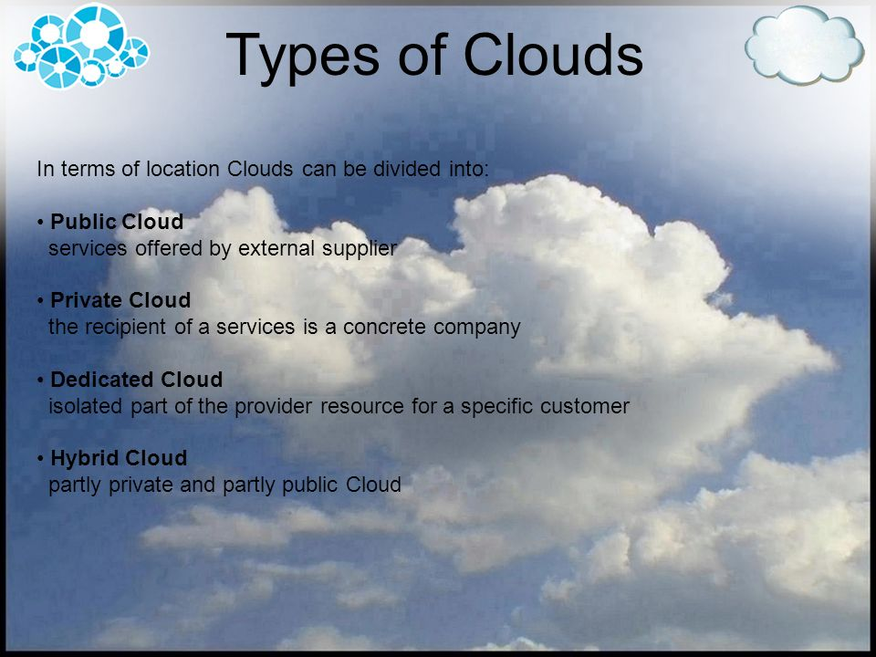 In terms of location Clouds can be divided into: Public Cloud services offered by external supplier Private Cloud the recipient of a services is a con