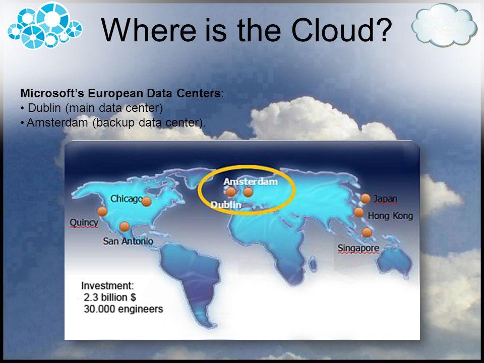 Microsofts European Data Centers: Dublin (main data center) Amsterdam (backup data center). Where is the Cloud?