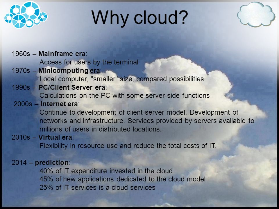 Types of Clouds Depending on the scope of services Clouds are divided into: Colocation: Datacenter + IT Specialist Colocation Hosting IaaS – Infrastructure as a Service: Datacenter + IT Specialist + Hardware/Server(s) Dedicated and virtualized servers PaaS – Platform as a Service: Datacenter + IT Specialist + Hardware/Server(s) + OS Windows Azure SaaS – Software as a Service: Datacenter + IT Specialist + Hardware/Server(s) + OS + application(s) Gmail, Office Web Apps, Google Apps, SharePoint Online S+S – Software + Services: SaaS + desktop application(s) Microsoft Office 2010 and Office Web Apps