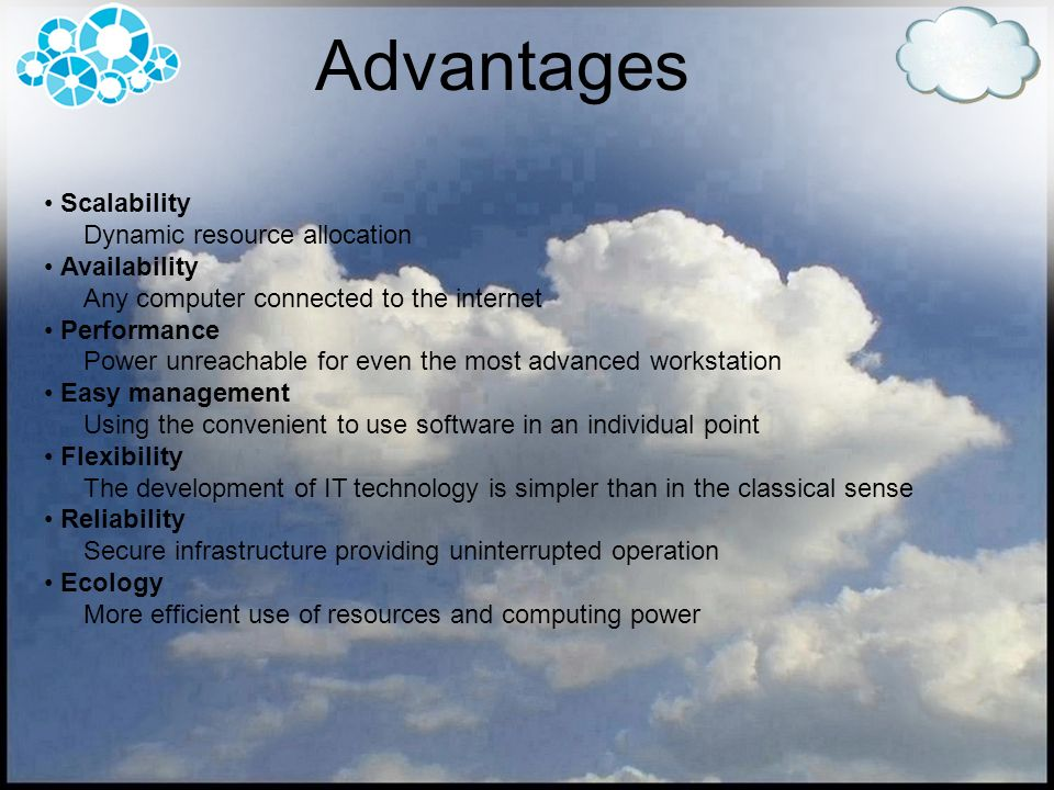 Advantages Scalability Dynamic resource allocation Availability Any computer connected to the internet Performance Power unreachable for even the most