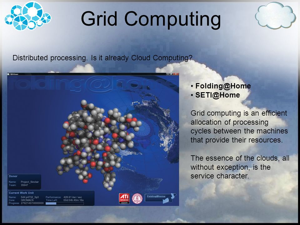 Grid Computing Distributed processing. Is it already Cloud Computing? Folding@Home SETI@Home Grid computing is an efficient allocation of processing c