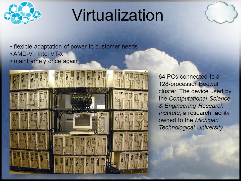 Virtualization flexible adaptation of power to customer needs AMD-V i Intel VT-x mainframey once again 64 PCs connected to a 128-processor Beowulf clu