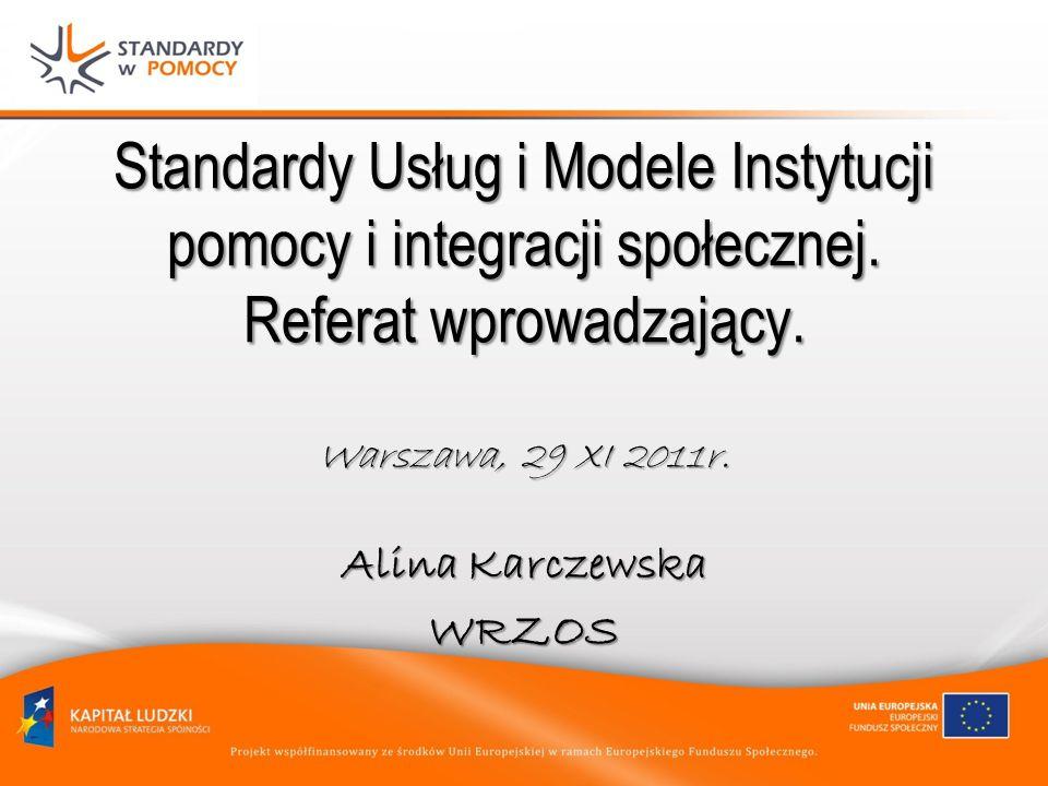 Standardy Usług i Modele Instytucji pomocy i integracji społecznej. Referat wprowadzający. Warszawa, 29 XI 2011r. Alina Karczewska WRZOS