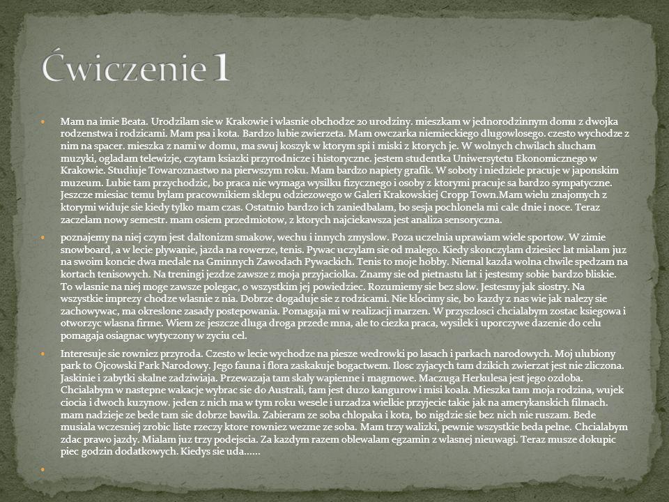 Mam na imie Beata. Urodzilam sie w Krakowie i wlasnie obchodze 20 urodziny. mieszkam w jednorodzinnym domu z dwojka rodzenstwa i rodzicami. Mam psa i