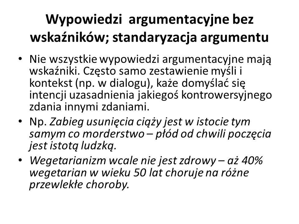 Wypowiedzi argumentacyjne bez wskaźników; standaryzacja argumentu Nie wszystkie wypowiedzi argumentacyjne mają wskaźniki.