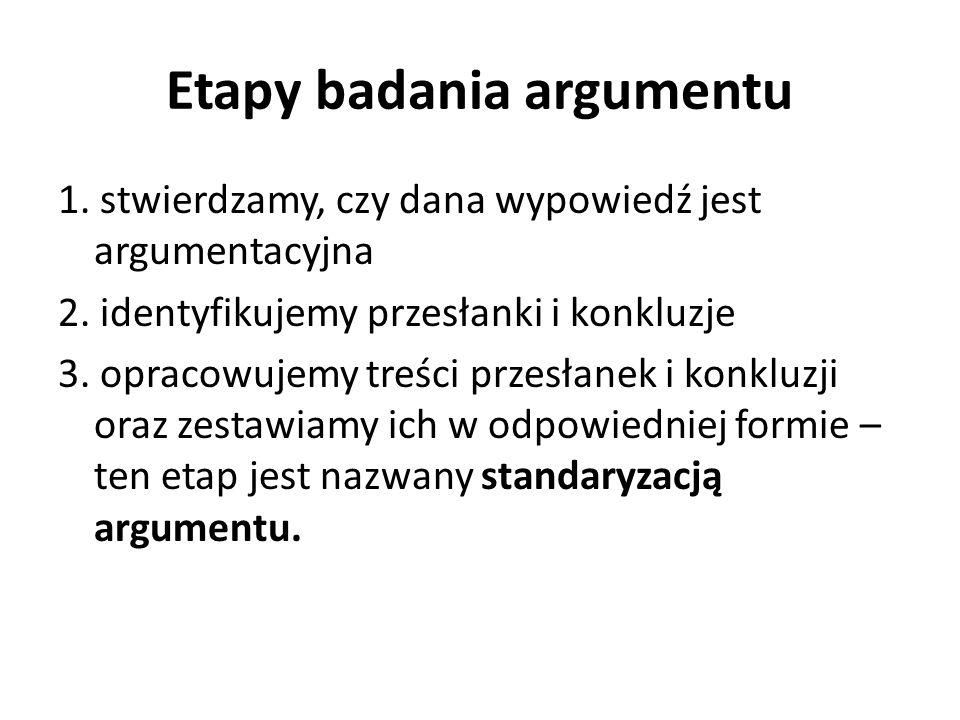 Etapy badania argumentu 1.stwierdzamy, czy dana wypowiedź jest argumentacyjna 2.