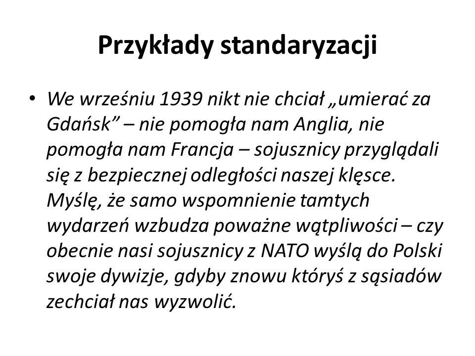 Przykłady standaryzacji We wrześniu 1939 nikt nie chciał umierać za Gdańsk – nie pomogła nam Anglia, nie pomogła nam Francja – sojusznicy przyglądali się z bezpiecznej odległości naszej klęsce.