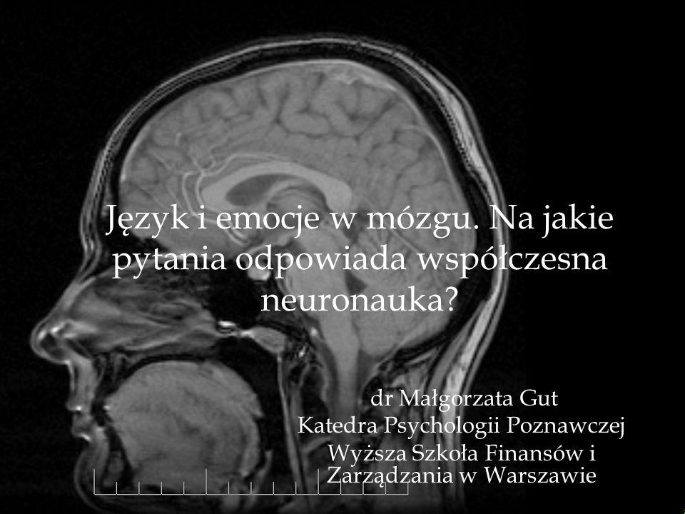 Język i emocje w mózgu. Na jakie pytania odpowiada współczesna neuronauka? dr Małgorzata Gut Katedra Psychologii Poznawczej Wyższa Szkoła Finansów i Z