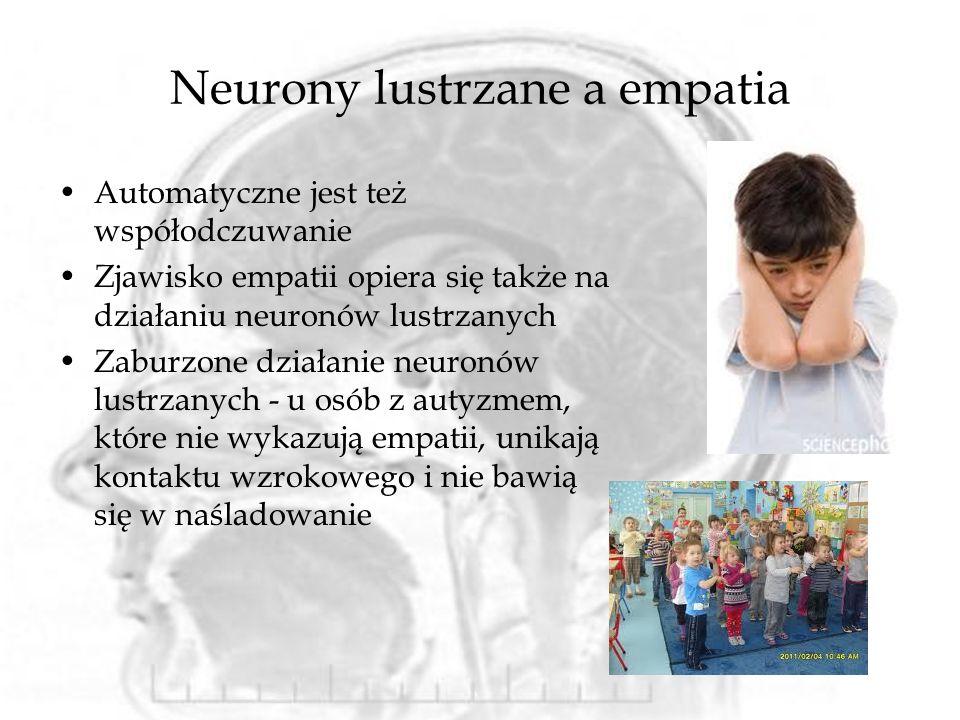 Neurony lustrzane a empatia Automatyczne jest też współodczuwanie Zjawisko empatii opiera się także na działaniu neuronów lustrzanych Zaburzone działanie neuronów lustrzanych - u osób z autyzmem, które nie wykazują empatii, unikają kontaktu wzrokowego i nie bawią się w naśladowanie