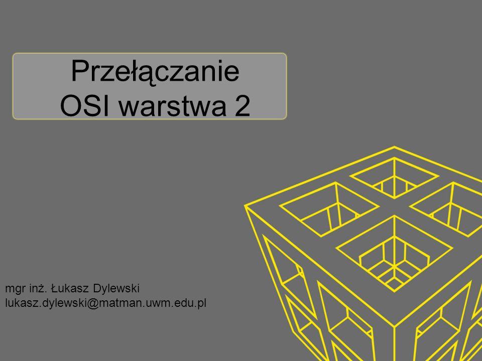 Przełączanie OSI warstwa 2 mgr inż. Łukasz Dylewski lukasz.dylewski@matman.uwm.edu.pl