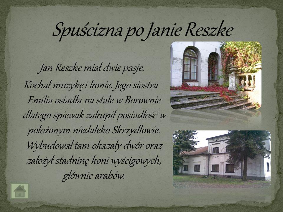 Jan Reszke miał dwie pasje. Kochał muzykę i konie. Jego siostra Emilia osiadła na stałe w Borownie dlatego śpiewak zakupił posiadłość w położonym nied