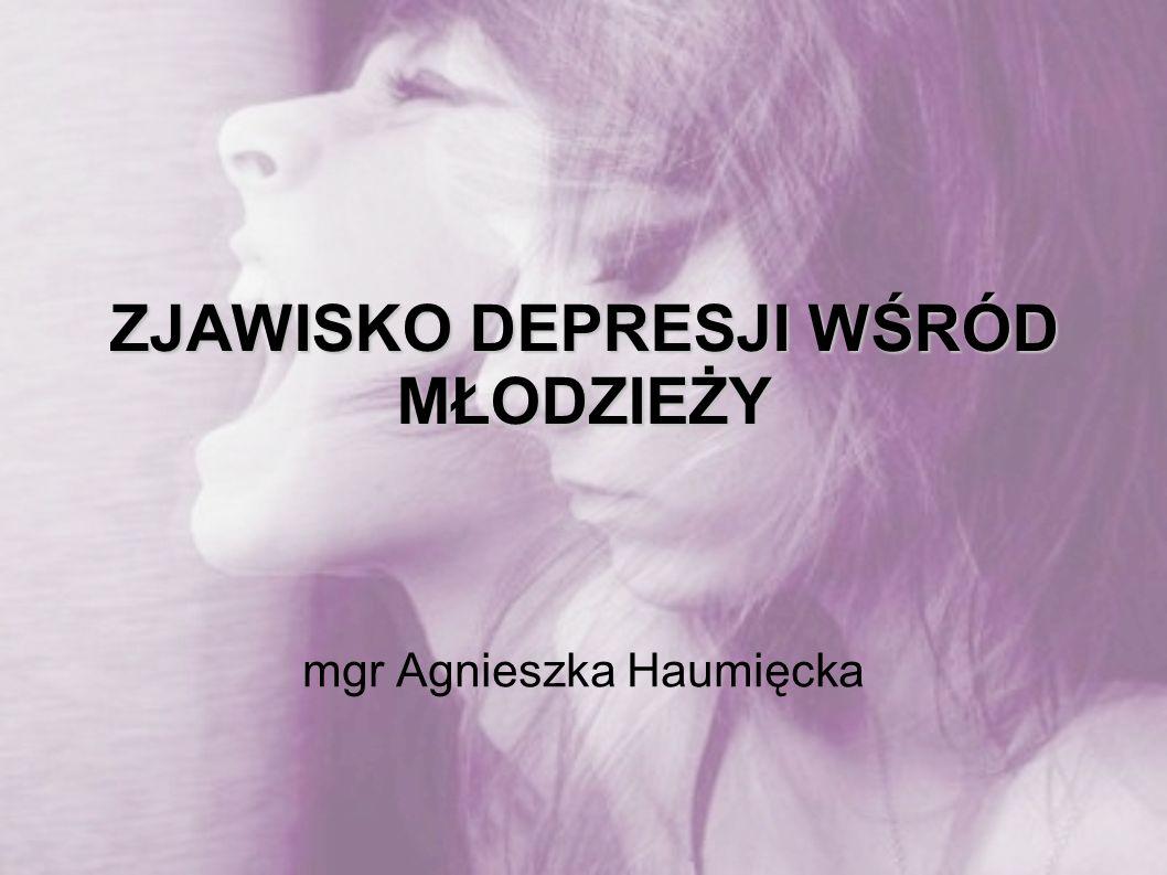 ZJAWISKO DEPRESJI WŚRÓD MŁODZIEŻY mgr Agnieszka Haumięcka