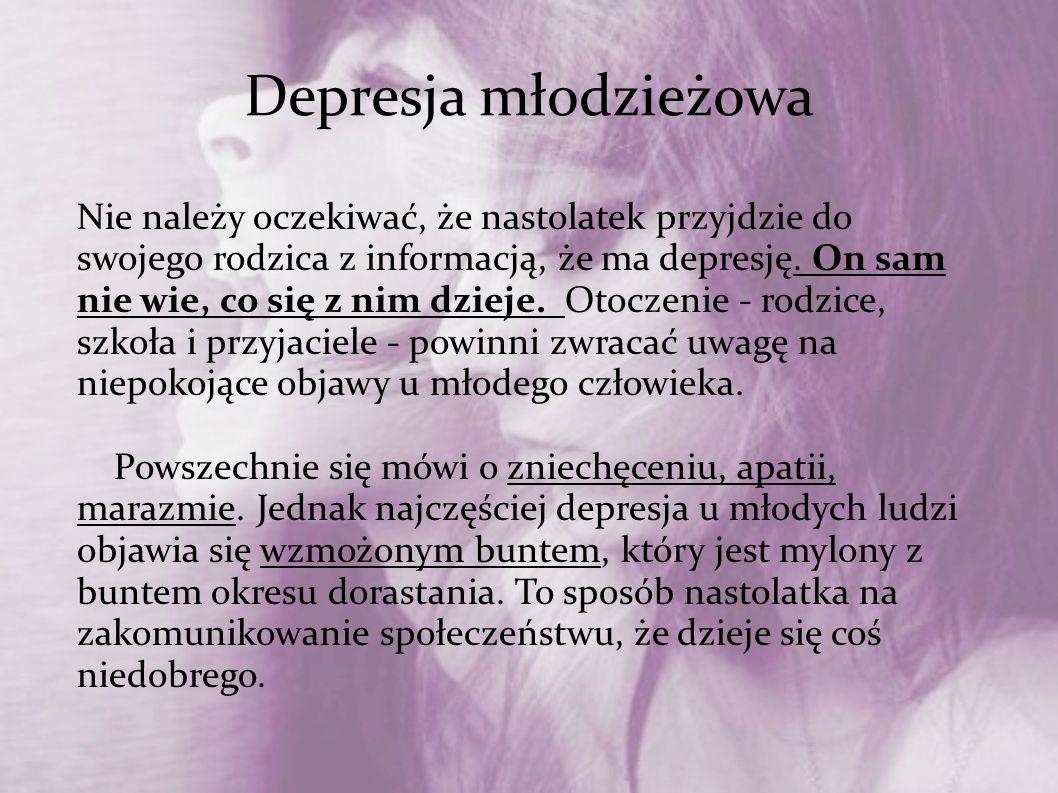 Depresja młodzieżowa Nie należy oczekiwać, że nastolatek przyjdzie do swojego rodzica z informacją, że ma depresję. On sam nie wie, co się z nim dziej