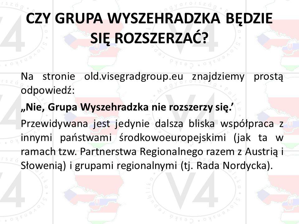 CZY GRUPA WYSZEHRADZKA BĘDZIE SIĘ ROZSZERZAĆ? Na stronie old.visegradgroup.eu znajdziemy prostą odpowiedź: Nie, Grupa Wyszehradzka nie rozszerzy się.