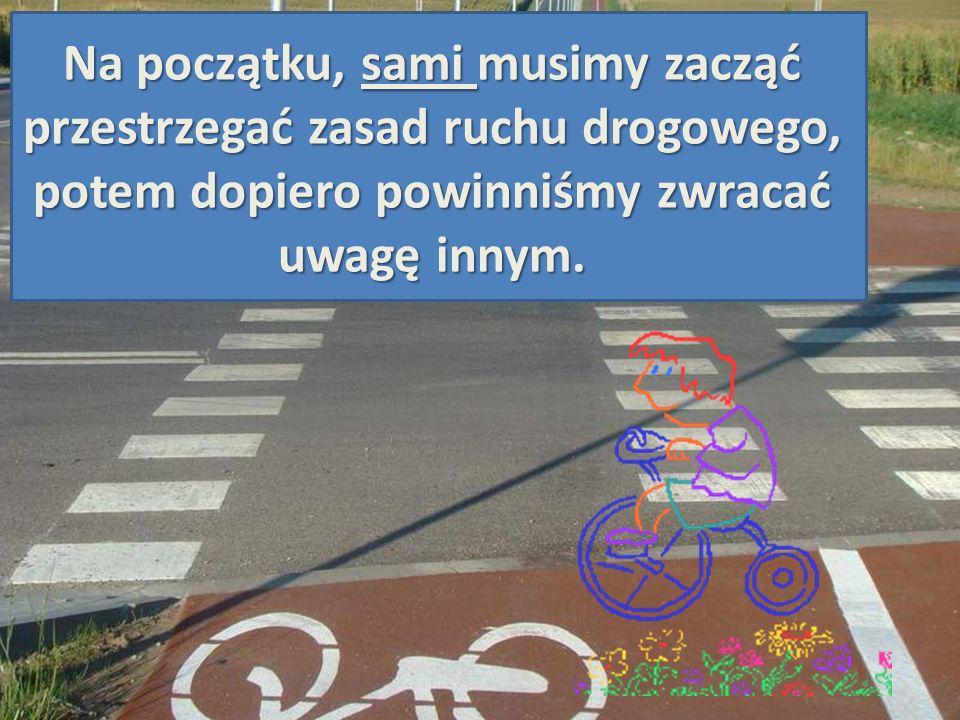 Na początku, sami musimy zacząć przestrzegać zasad ruchu drogowego, potem dopiero powinniśmy zwracać uwagę innym.