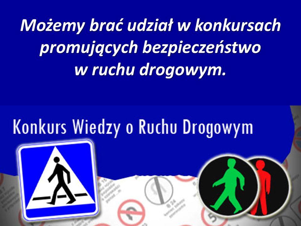 Możemy brać udział w konkursach promujących bezpieczeństwo w ruchu drogowym.