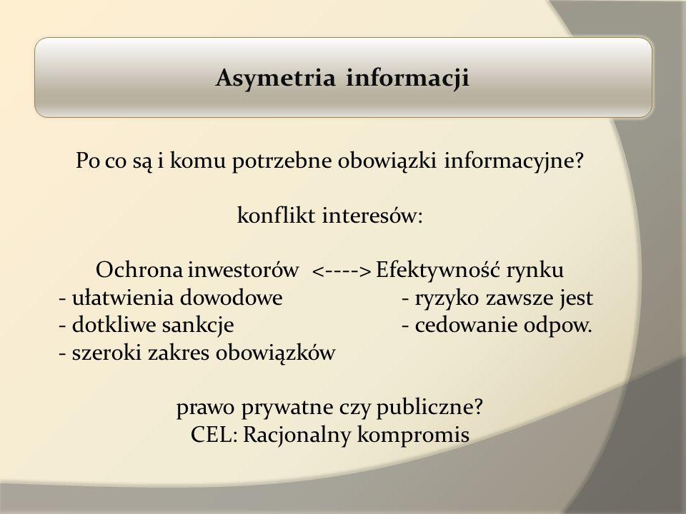 Asymetria informacji Po co są i komu potrzebne obowiązki informacyjne? konflikt interesów: Ochrona inwestorów Efektywność rynku - ułatwienia dowodowe-