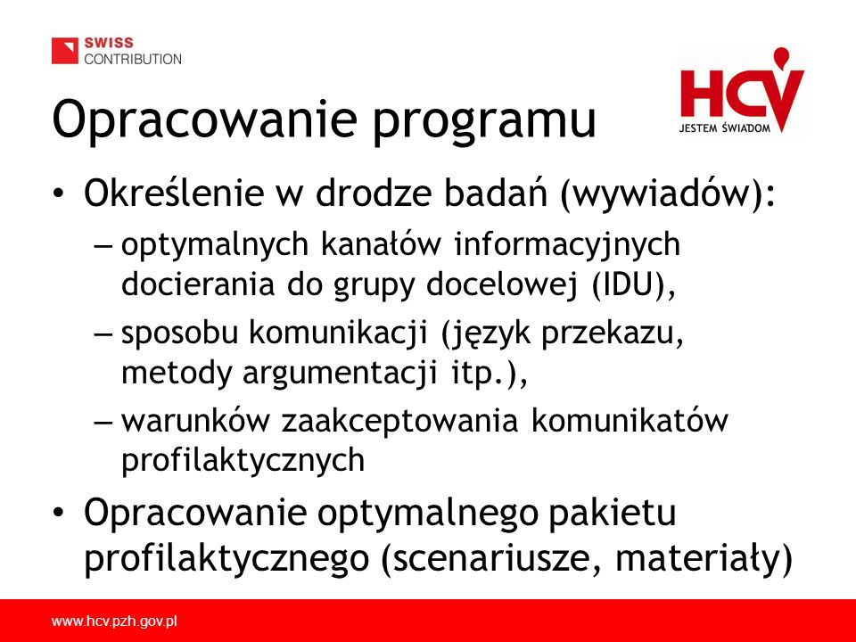 www.hcv.pzh.gov.pl Opracowanie programu Określenie w drodze badań (wywiadów): – optymalnych kanałów informacyjnych docierania do grupy docelowej (IDU), – sposobu komunikacji (język przekazu, metody argumentacji itp.), – warunków zaakceptowania komunikatów profilaktycznych Opracowanie optymalnego pakietu profilaktycznego (scenariusze, materiały)