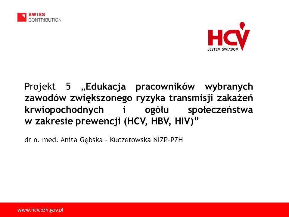 28 www.gis.gov.pl 2 3 www.hcv-pzh.gov.plwww.hcv.pzh.gov.pl Projekt 5 Edukacja pracowników wybranych zawodów zwiększonego ryzyka transmisji zakażeń krwiopochodnych i ogółu społeczeństwa w zakresie prewencji (HCV, HBV, HIV) dr n.