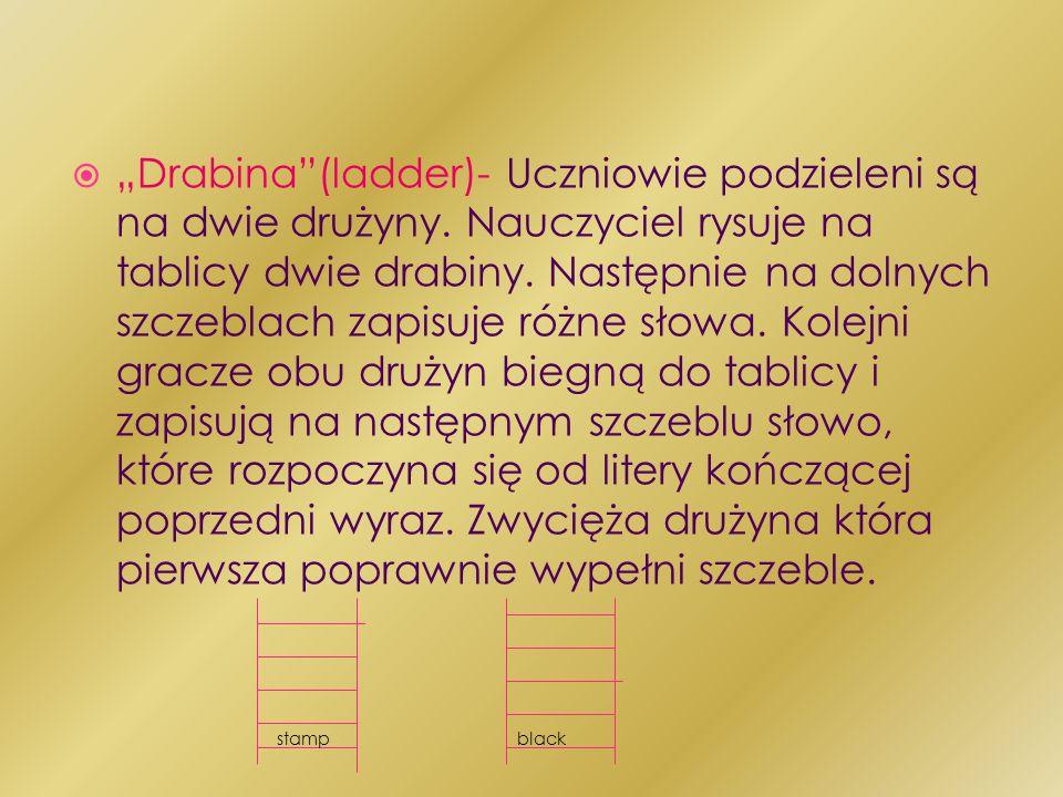 Drabina(ladder)- Uczniowie podzieleni są na dwie drużyny. Nauczyciel rysuje na tablicy dwie drabiny. Następnie na dolnych szczeblach zapisuje różne sł