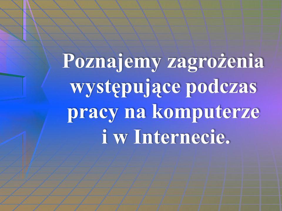 Poznajemy zagrożenia występujące podczas pracy na komputerze i w Internecie. Poznajemy zagrożenia występujące podczas pracy na komputerze i w Internec
