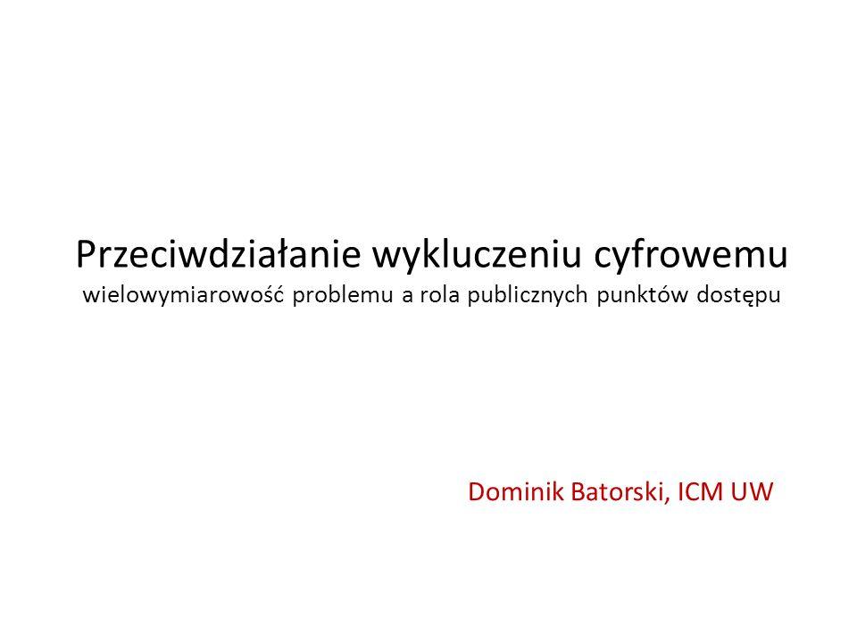 Przeciwdziałanie wykluczeniu cyfrowemu wielowymiarowość problemu a rola publicznych punktów dostępu Dominik Batorski, ICM UW