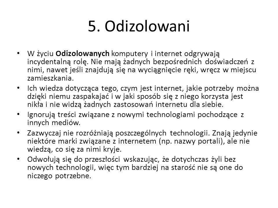 5. Odizolowani W życiu Odizolowanych komputery i internet odgrywają incydentalną rolę. Nie mają żadnych bezpośrednich doświadczeń z nimi, nawet jeśli