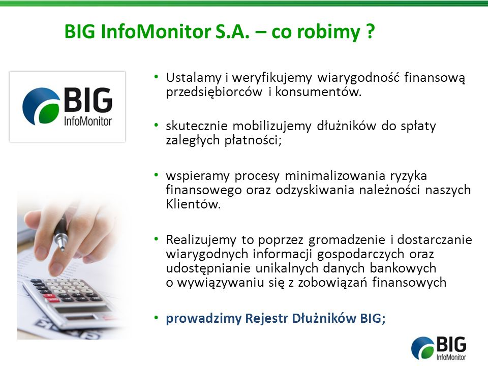 BIG InfoMonitor S.A. – co robimy ? Ustalamy i weryfikujemy wiarygodność finansową przedsiębiorców i konsumentów. skutecznie mobilizujemy dłużników do