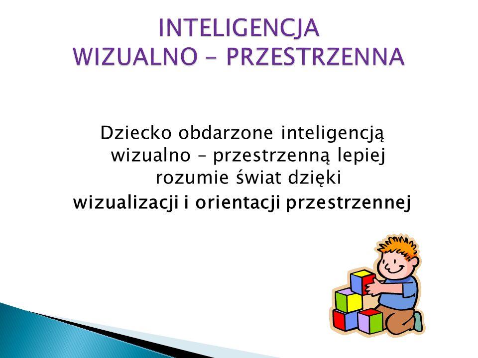 Dziecko obdarzone inteligencją wizualno – przestrzenną lepiej rozumie świat dzięki wizualizacji i orientacji przestrzennej
