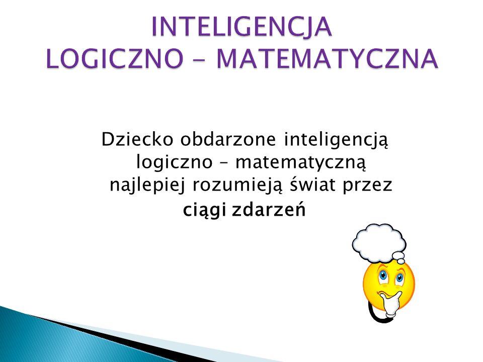 Dziecko obdarzone inteligencją logiczno – matematyczną najlepiej rozumieją świat przez ciągi zdarzeń