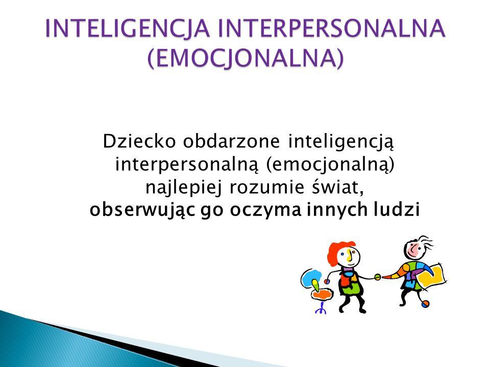 Dziecko obdarzone inteligencją interpersonalną (emocjonalną) najlepiej rozumie świat, obserwując go oczyma innych ludzi