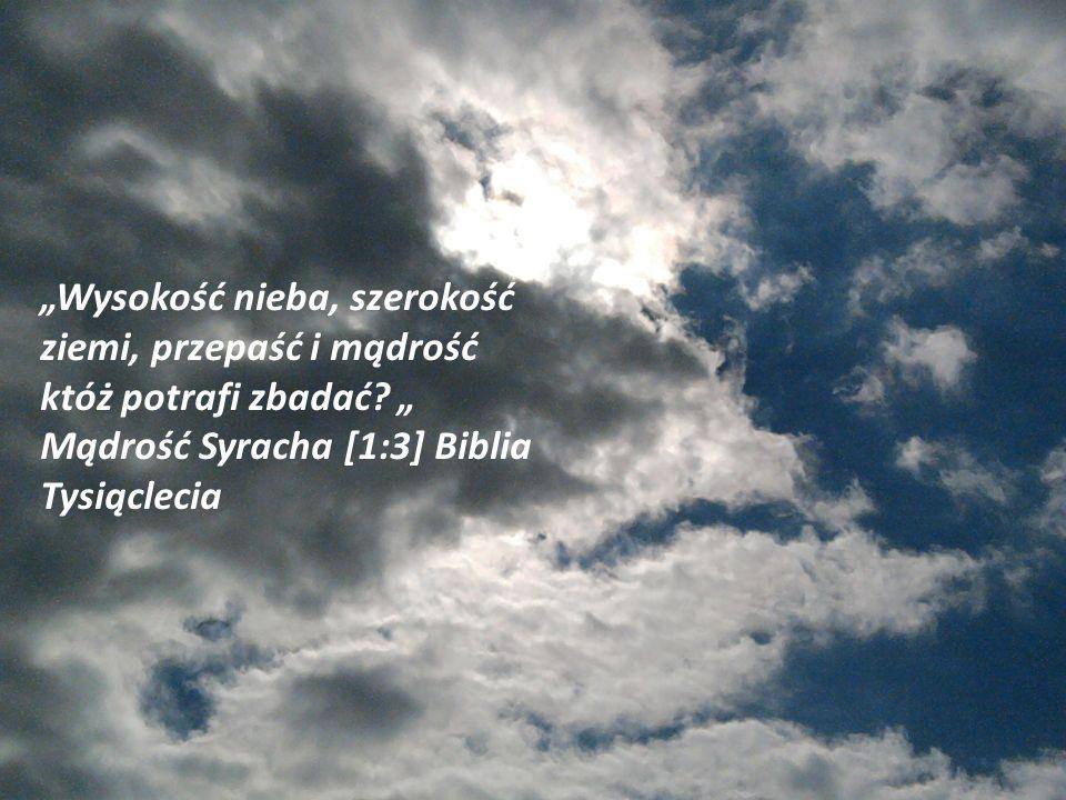 Wysokość nieba, szerokość ziemi, przepaść i mądrość któż potrafi zbadać? Mądrość Syracha [1:3] Biblia Tysiąclecia