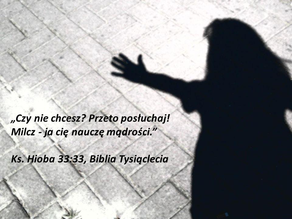 Czy nie chcesz? Przeto posłuchaj! Milcz - ja cię nauczę mądrości. Ks. Hioba 33:33, Biblia Tysiąclecia