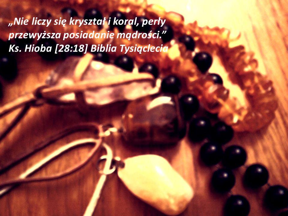 Nie liczy się kryształ i koral, perły przewyższa posiadanie mądrości. Ks. Hioba [28:18] Biblia Tysiąclecia