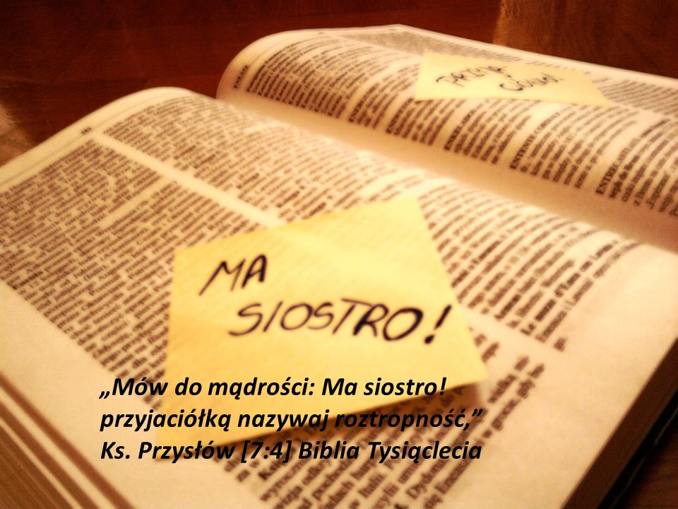 Mów do mądrości: Ma siostro! przyjaciółką nazywaj roztropność, Ks. Przysłów [7:4] Biblia Tysiąclecia