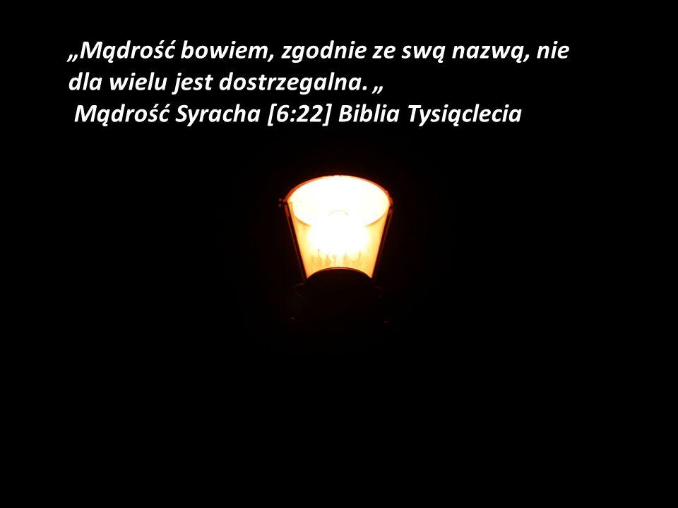 Mądrość bowiem, zgodnie ze swą nazwą, nie dla wielu jest dostrzegalna. Mądrość Syracha [6:22] Biblia Tysiąclecia