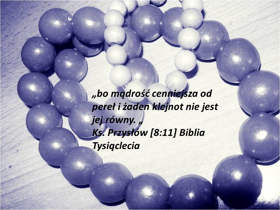 bo mądrość cenniejsza od pereł i żaden klejnot nie jest jej równy. Ks. Przysłów [8:11] Biblia Tysiąclecia