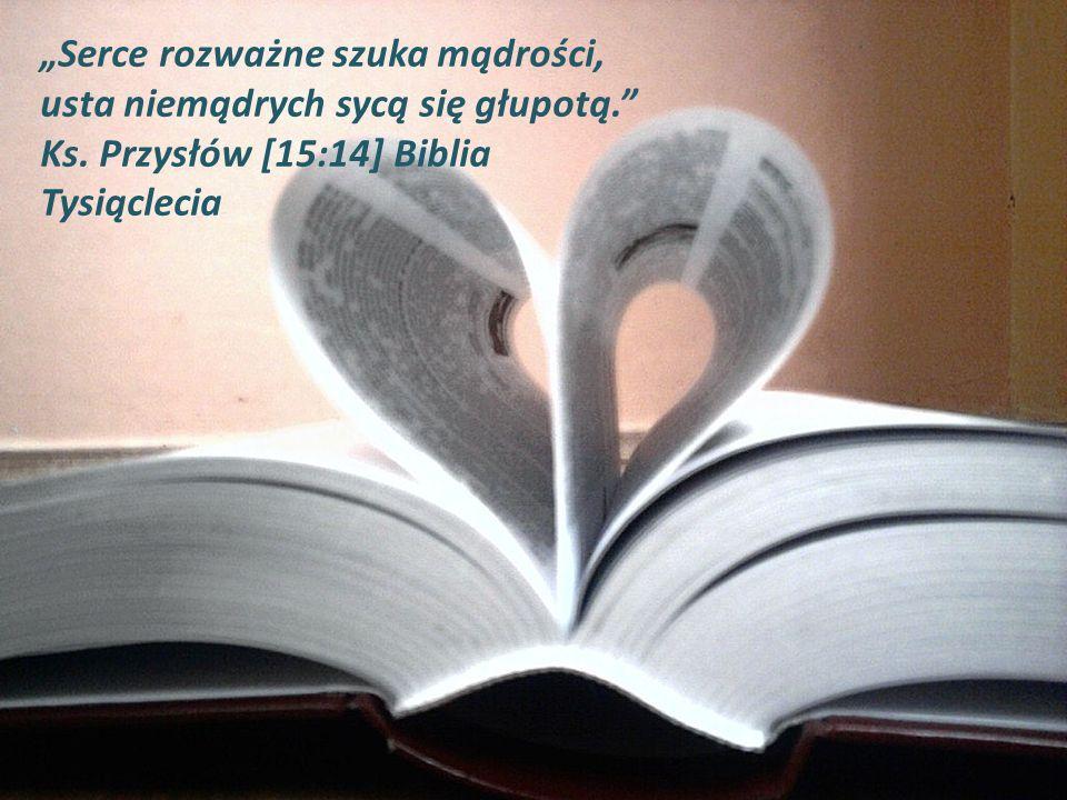 Serce rozważne szuka mądrości, usta niemądrych sycą się głupotą. Ks. Przysłów [15:14] Biblia Tysiąclecia