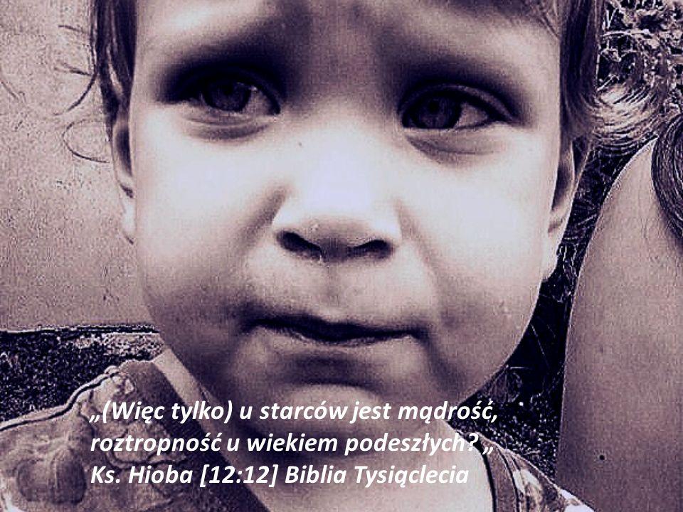(Więc tylko) u starców jest mądrość, roztropność u wiekiem podeszłych? Ks. Hioba [12:12] Biblia Tysiąclecia